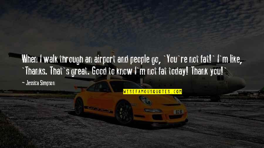 When Its Good Its Great Quotes By Jessica Simpson: When I walk through an airport and people