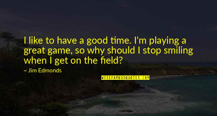 When Its Good Its Great Quotes By Jim Edmonds: I like to have a good time. I'm