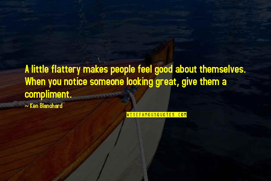 When Its Good Its Great Quotes By Ken Blanchard: A little flattery makes people feel good about