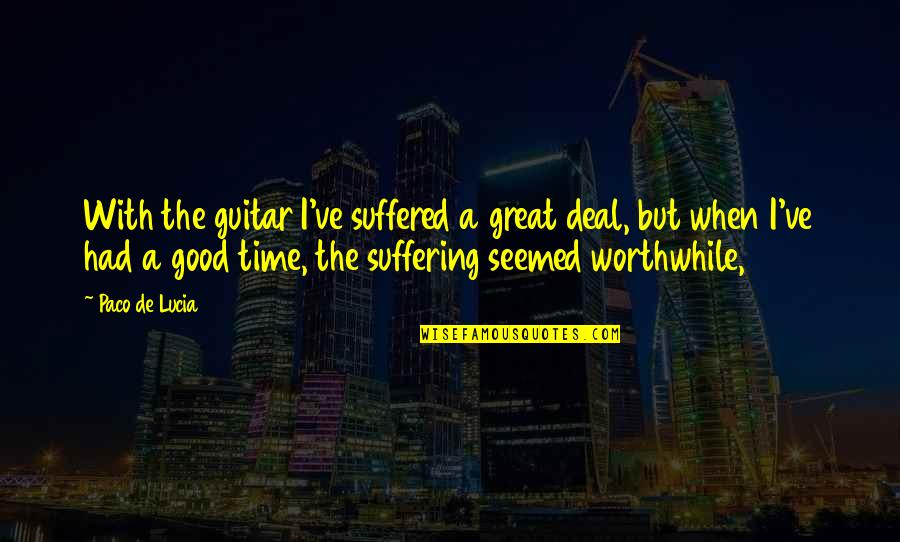 When Its Good Its Great Quotes By Paco De Lucia: With the guitar I've suffered a great deal,
