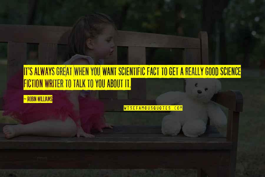 When Its Good Its Great Quotes By Robin Williams: It's always great when you want scientific fact