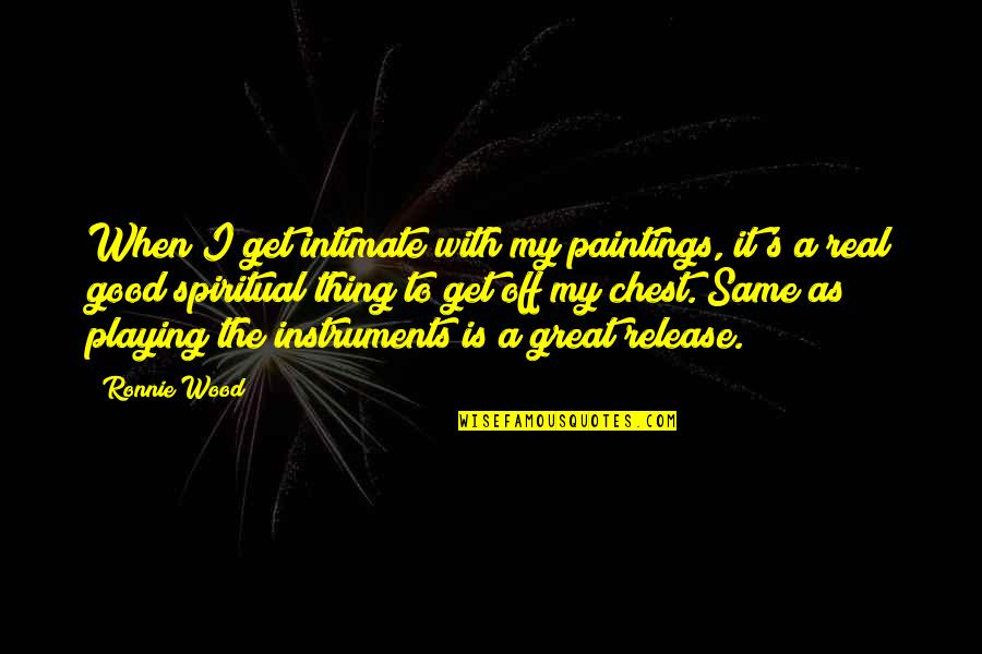 When Its Good Its Great Quotes By Ronnie Wood: When I get intimate with my paintings, it's