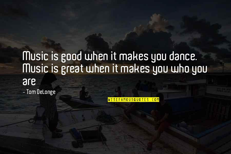 When Its Good Its Great Quotes By Tom DeLonge: Music is good when it makes you dance.
