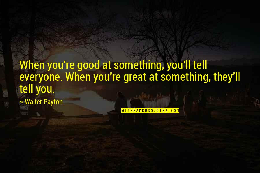 When Its Good Its Great Quotes By Walter Payton: When you're good at something, you'll tell everyone.