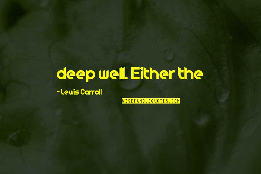 When Life Bites Quotes By Lewis Carroll: deep well. Either the