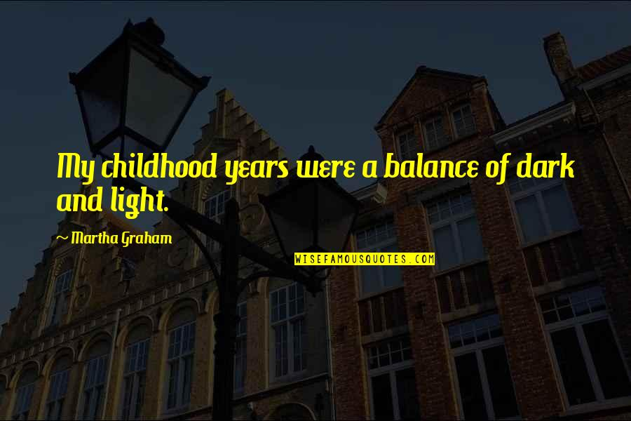 When Life Bites Quotes By Martha Graham: My childhood years were a balance of dark
