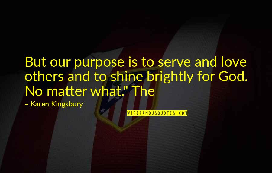 When Life Gives You Challenges Quotes By Karen Kingsbury: But our purpose is to serve and love