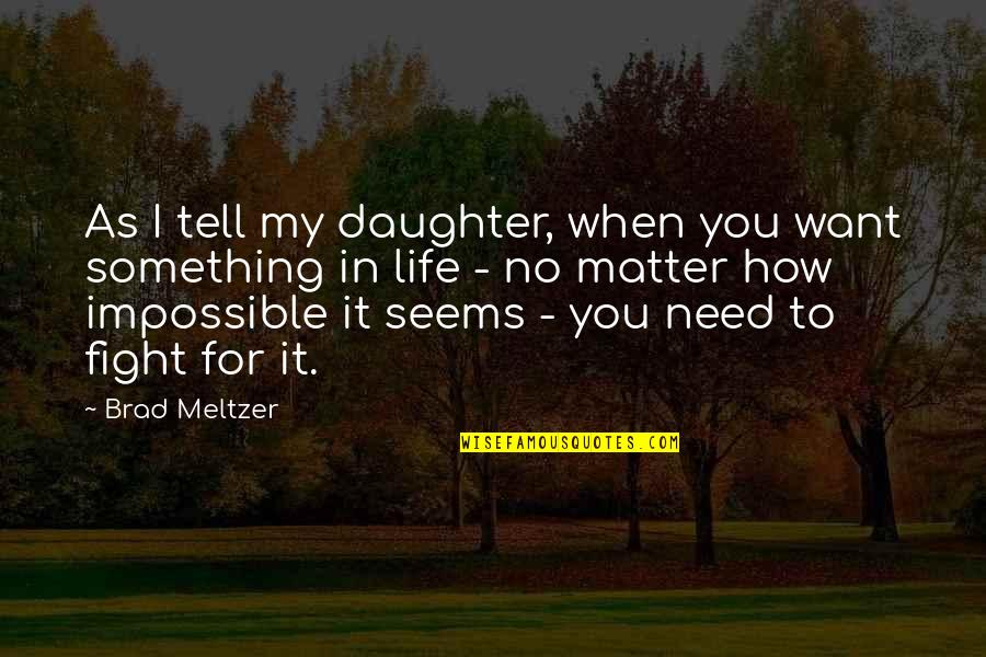 When Life Seems Impossible Quotes By Brad Meltzer: As I tell my daughter, when you want