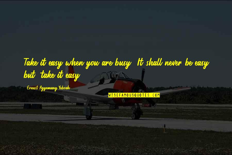 When Life Was Easy Quotes By Ernest Agyemang Yeboah: Take it easy when you are busy! It