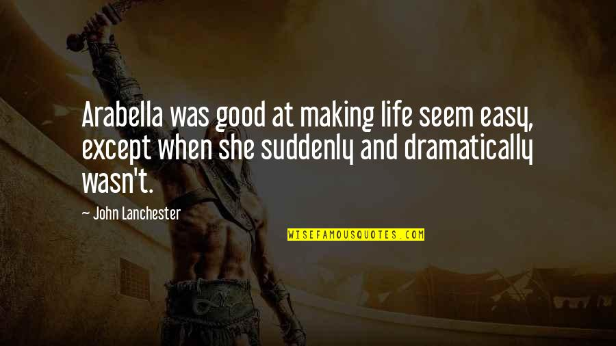 When Life Was Easy Quotes By John Lanchester: Arabella was good at making life seem easy,