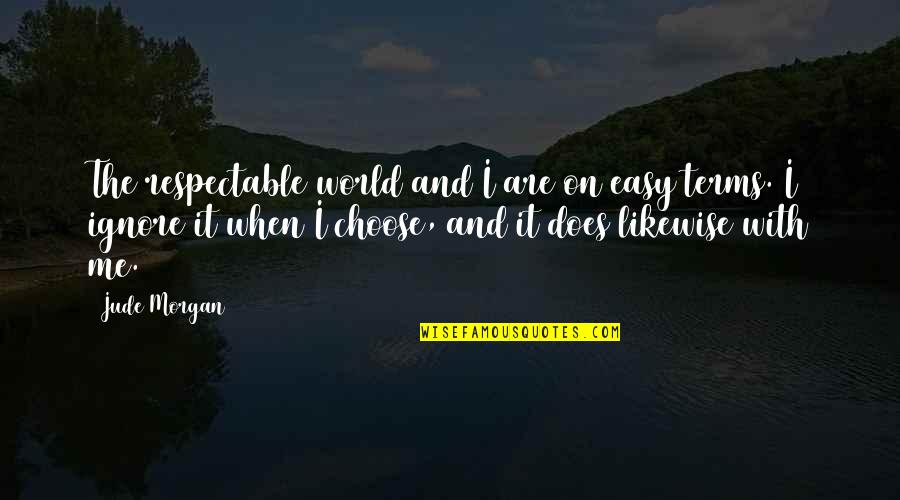 When Life Was Easy Quotes By Jude Morgan: The respectable world and I are on easy