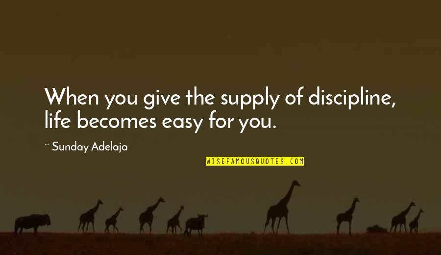 When Life Was Easy Quotes By Sunday Adelaja: When you give the supply of discipline, life