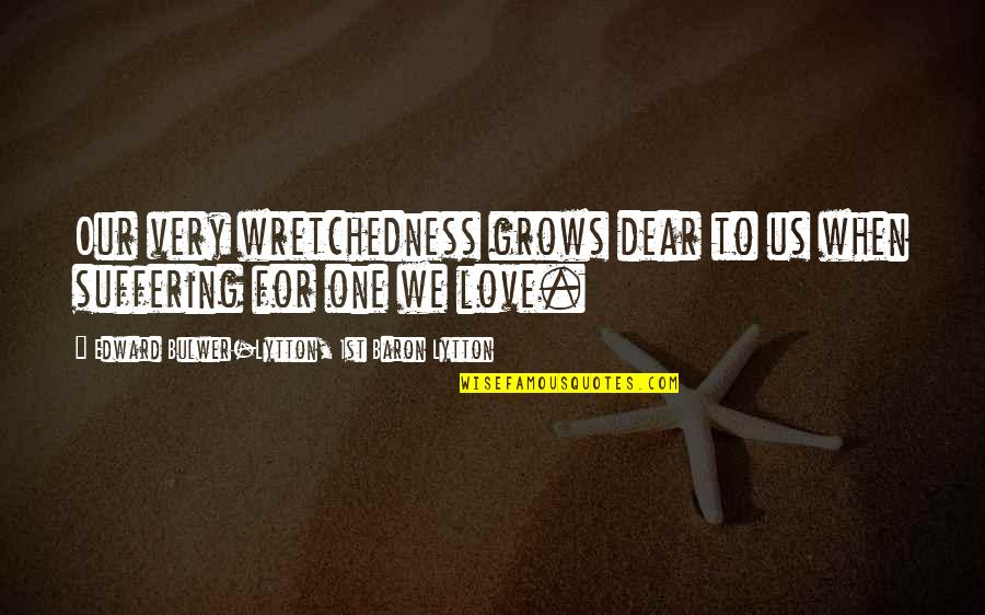 When Love Grows Quotes By Edward Bulwer-Lytton, 1st Baron Lytton: Our very wretchedness grows dear to us when