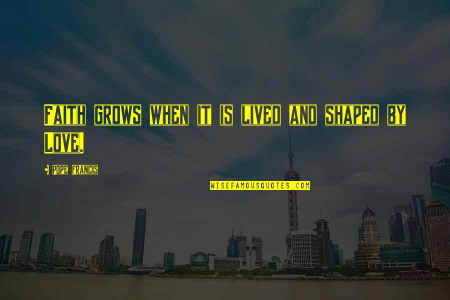 When Love Grows Quotes By Pope Francis: Faith grows when it is lived and shaped