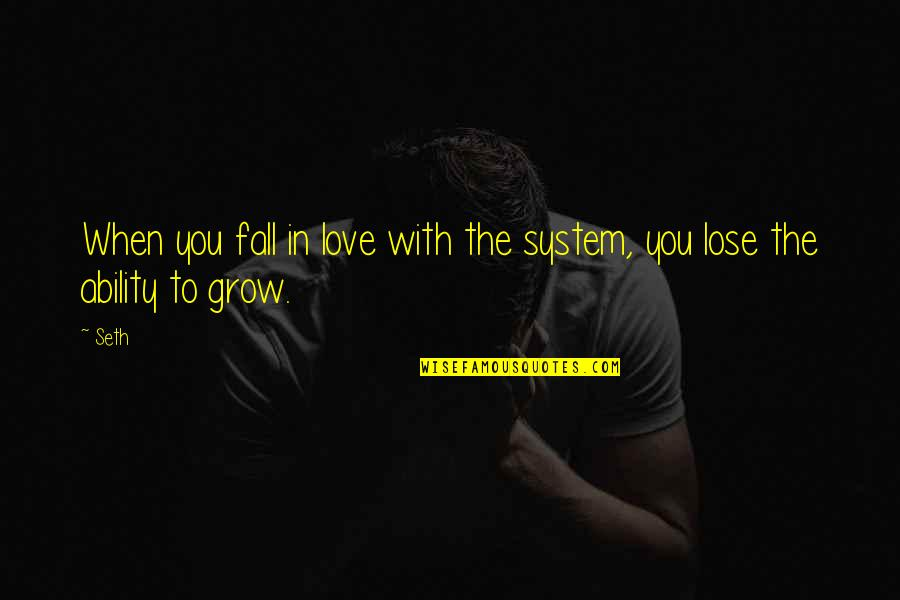 When Love Grows Quotes By Seth: When you fall in love with the system,