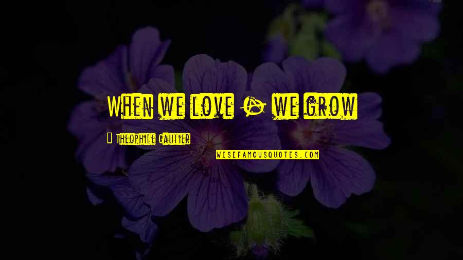 When Love Grows Quotes By Theophile Gautier: When we love - we grow