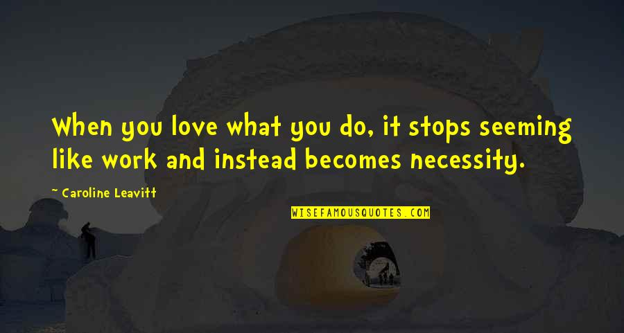 When Love Stops Quotes By Caroline Leavitt: When you love what you do, it stops