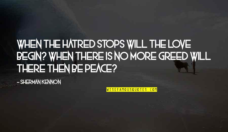 When Love Stops Quotes By Sherman Kennon: When the hatred stops will the love begin?