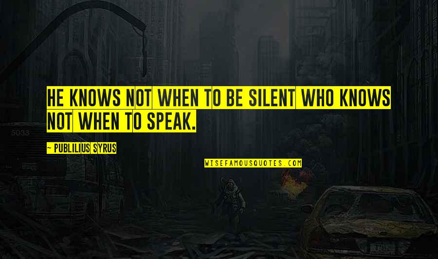 When Not To Speak Quotes By Publilius Syrus: He knows not when to be silent who
