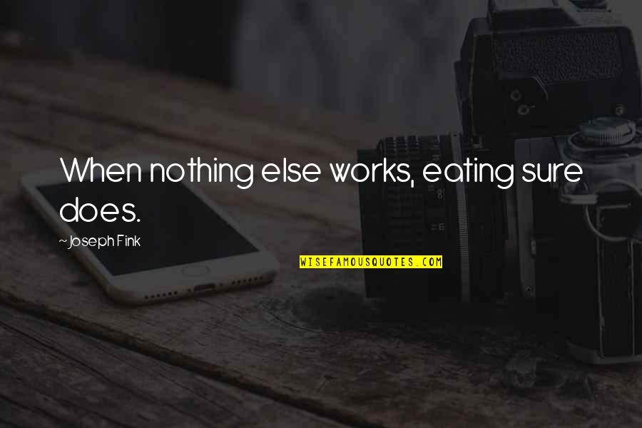 When Nothing Else Works Quotes By Joseph Fink: When nothing else works, eating sure does.