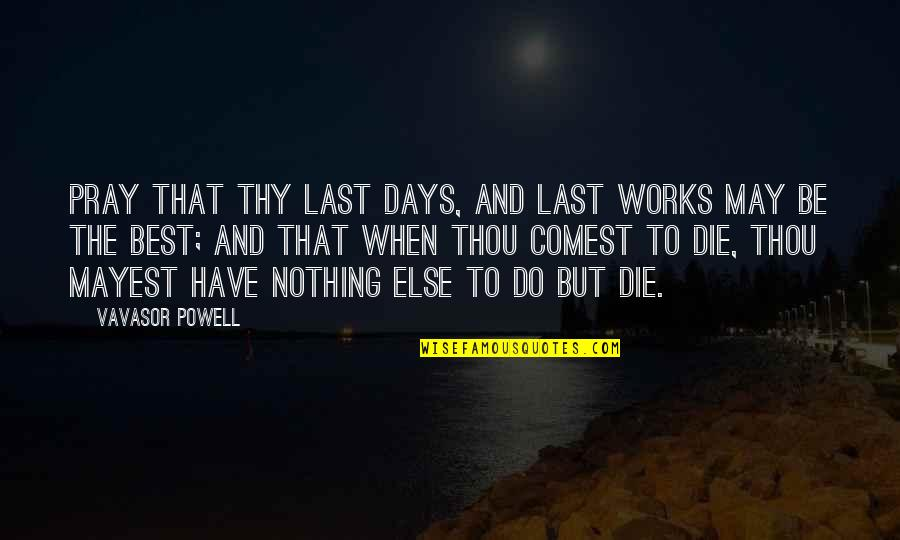 When Nothing Else Works Quotes By Vavasor Powell: Pray that thy last days, and last works