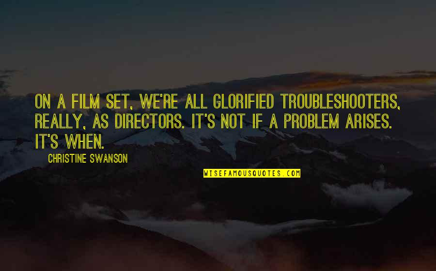 When Problem Arises Quotes By Christine Swanson: On a film set, we're all glorified troubleshooters,