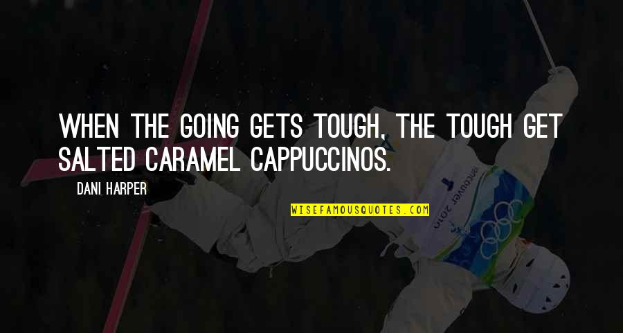 When The Going Gets Tough Quotes By Dani Harper: When the going gets tough, the tough get
