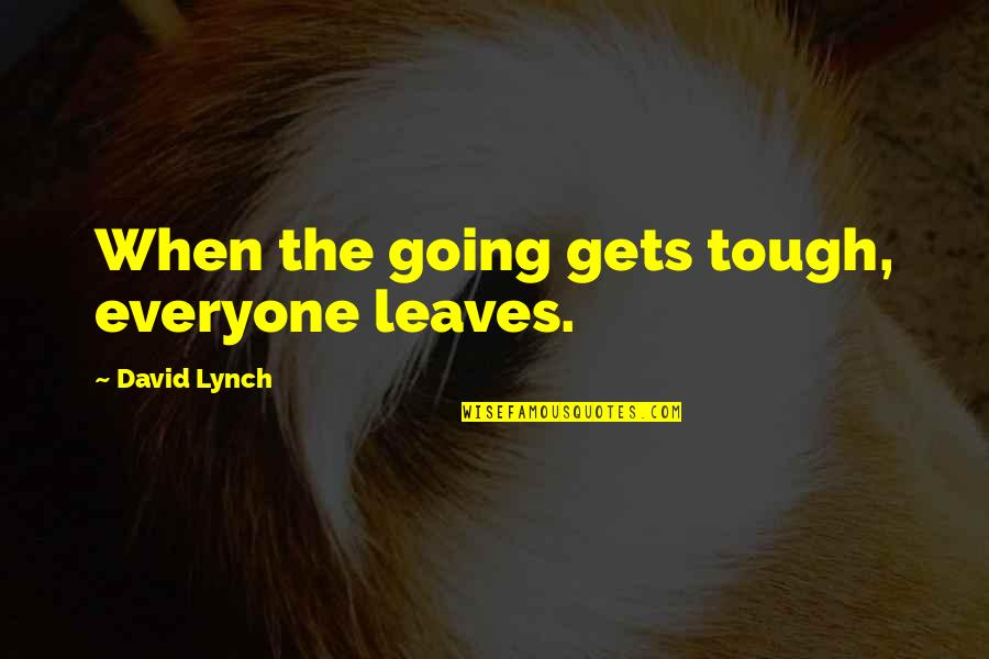 When The Going Gets Tough Quotes By David Lynch: When the going gets tough, everyone leaves.