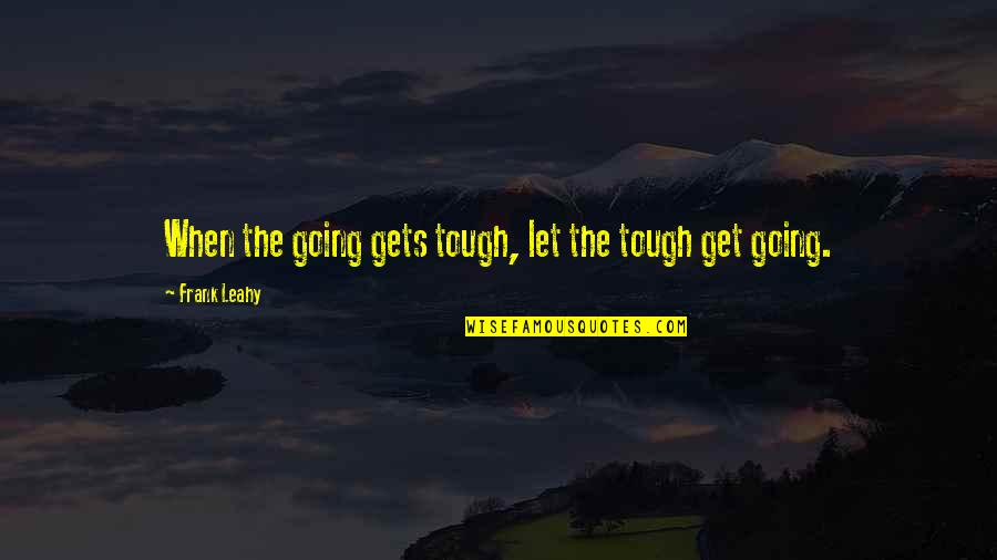 When The Going Gets Tough Quotes By Frank Leahy: When the going gets tough, let the tough