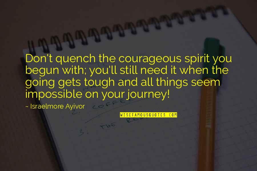 When The Going Gets Tough Quotes By Israelmore Ayivor: Don't quench the courageous spirit you begun with;