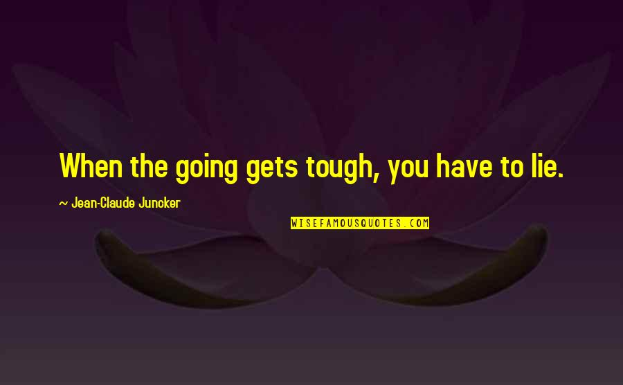 When The Going Gets Tough Quotes By Jean-Claude Juncker: When the going gets tough, you have to