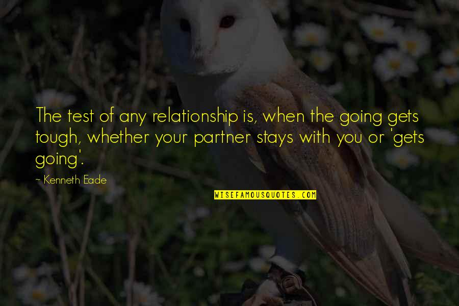 When The Going Gets Tough Quotes By Kenneth Eade: The test of any relationship is, when the