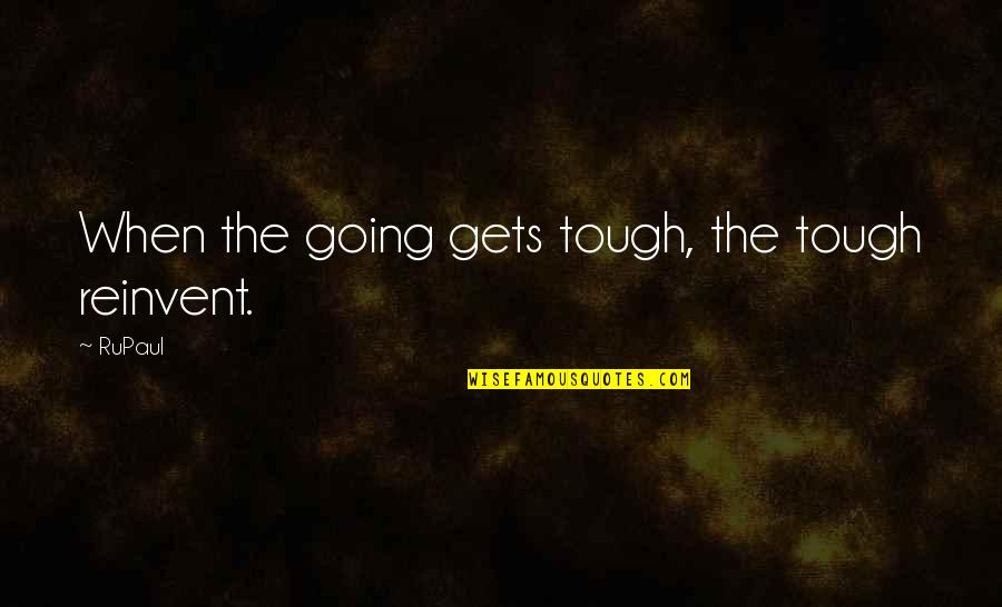 When The Going Gets Tough Quotes By RuPaul: When the going gets tough, the tough reinvent.