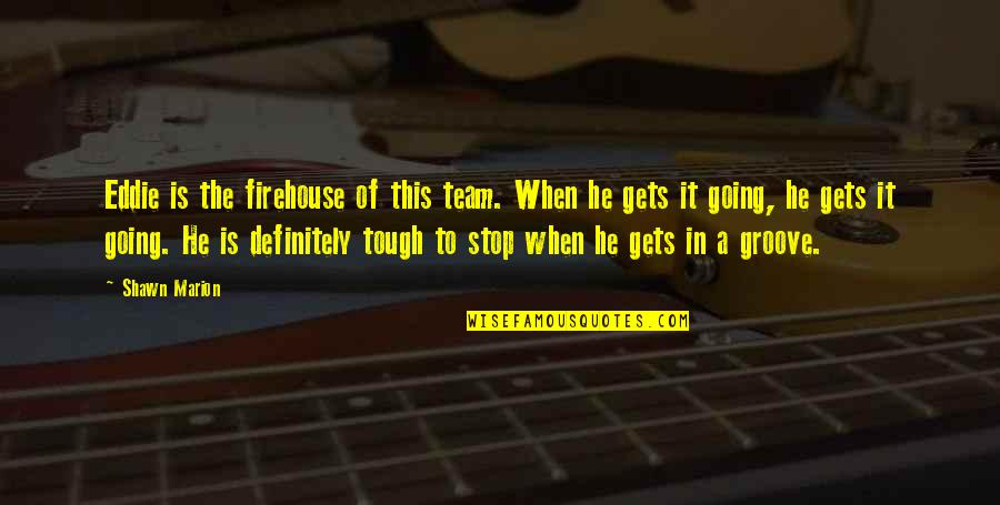 When The Going Gets Tough Quotes By Shawn Marion: Eddie is the firehouse of this team. When