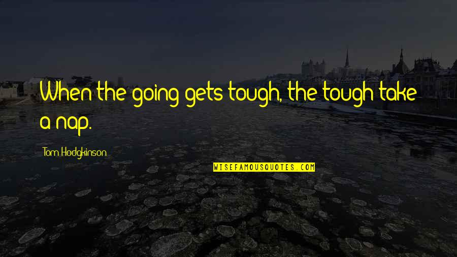 When The Going Gets Tough Quotes By Tom Hodgkinson: When the going gets tough, the tough take