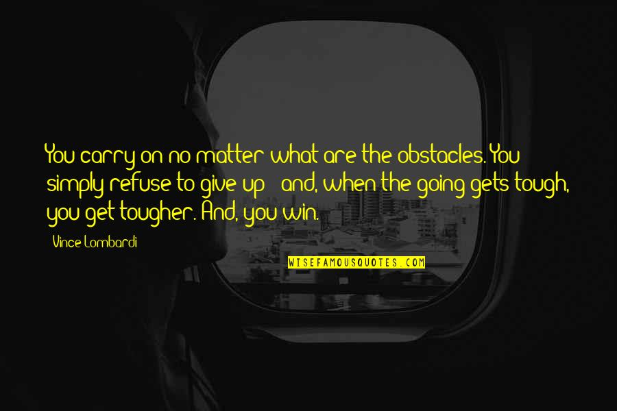 When The Going Gets Tough Quotes By Vince Lombardi: You carry on no matter what are the