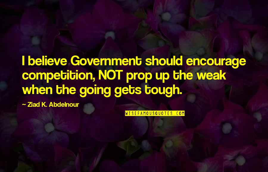 When The Going Gets Tough Quotes By Ziad K. Abdelnour: I believe Government should encourage competition, NOT prop