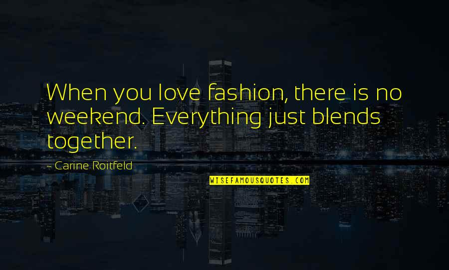 When There's No Love Quotes By Carine Roitfeld: When you love fashion, there is no weekend.