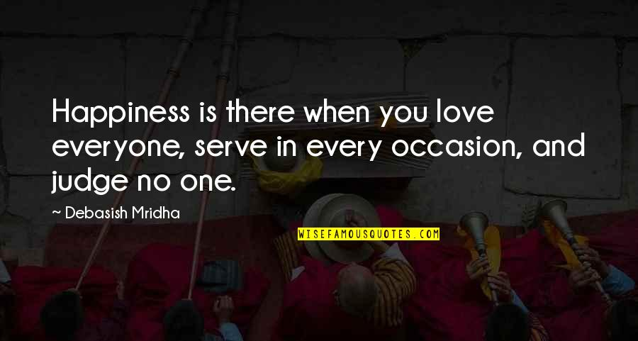 When There's No Love Quotes By Debasish Mridha: Happiness is there when you love everyone, serve