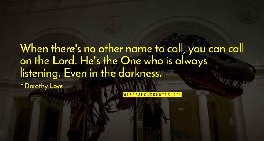 When There's No Love Quotes By Dorothy Love: When there's no other name to call, you