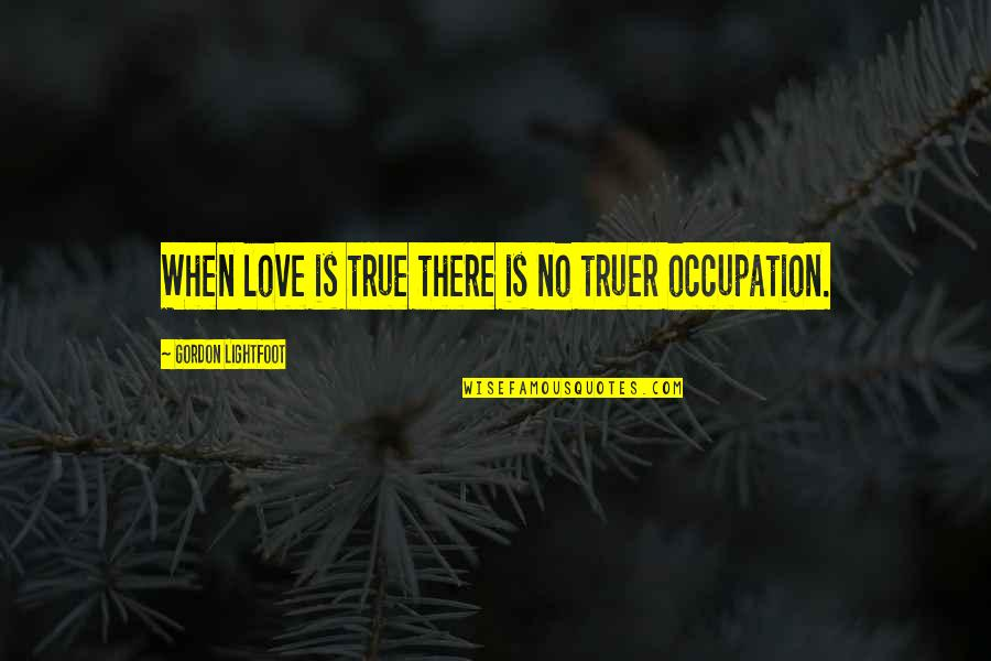 When There's No Love Quotes By Gordon Lightfoot: When love is true there is no truer