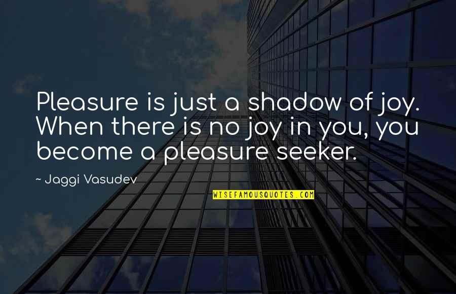 When There's No Love Quotes By Jaggi Vasudev: Pleasure is just a shadow of joy. When