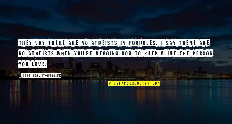 When There's No Love Quotes By Jane Harvey-Berrick: They say there are no atheists in foxholes.