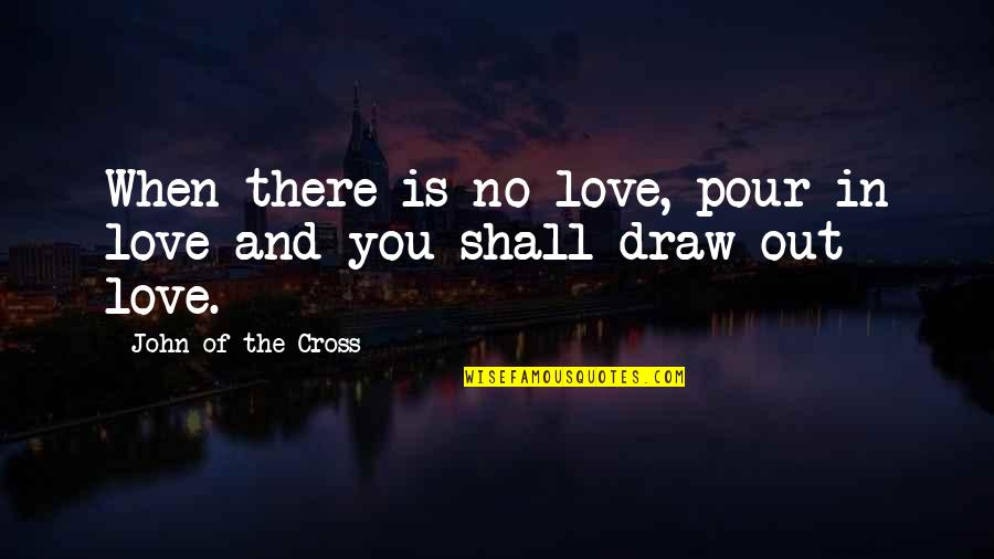 When There's No Love Quotes By John Of The Cross: When there is no love, pour in love