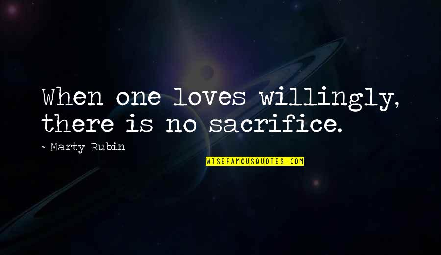 When There's No Love Quotes By Marty Rubin: When one loves willingly, there is no sacrifice.