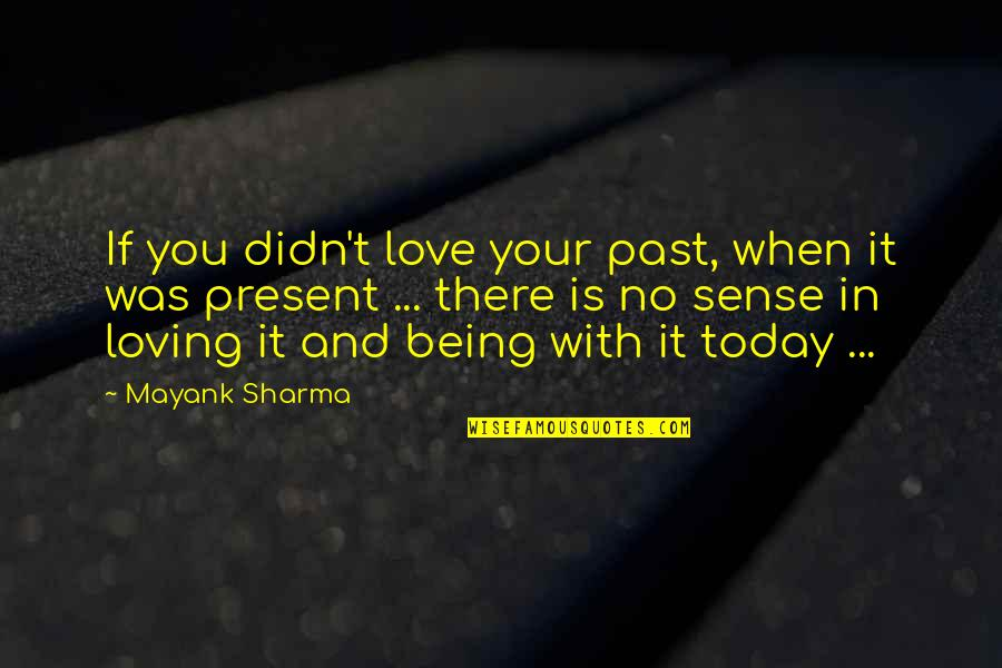 When There's No Love Quotes By Mayank Sharma: If you didn't love your past, when it