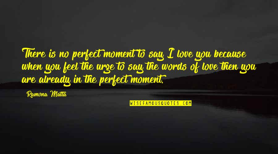 When There's No Love Quotes By Ramona Matta: There is no perfect moment to say I
