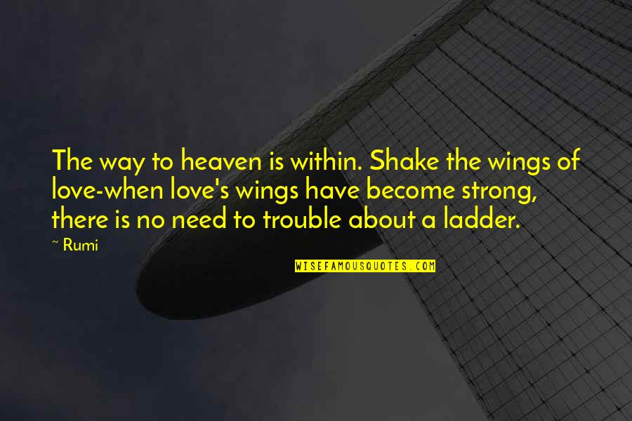 When There's No Love Quotes By Rumi: The way to heaven is within. Shake the