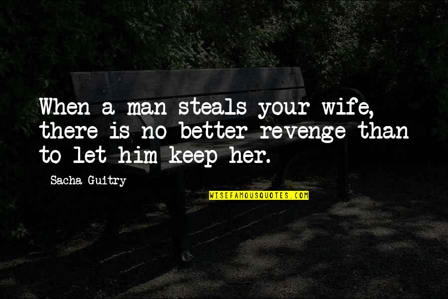 When There's No Love Quotes By Sacha Guitry: When a man steals your wife, there is
