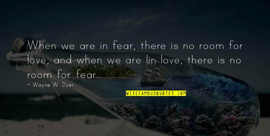 When There's No Love Quotes By Wayne W. Dyer: When we are in fear, there is no